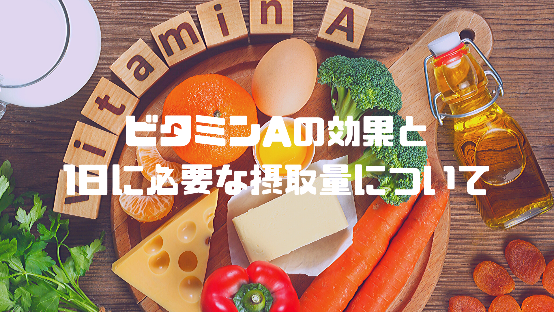 ビタミンAの効果と1日に必要な摂取量について